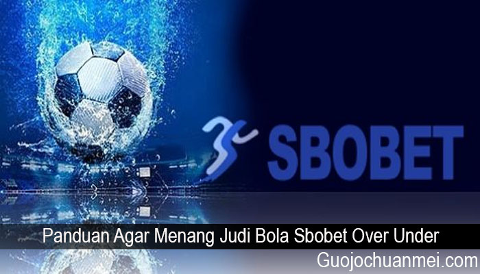 Panduan Agar Menang Judi Bola Sbobet Over Under